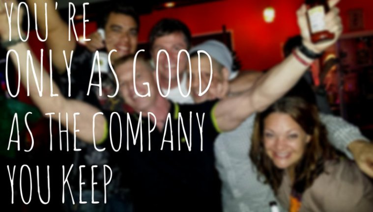 You're only as good as the company you keep